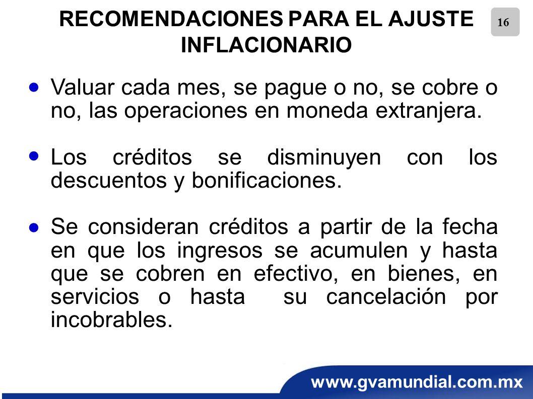 www.gvamundial.com.mx 16 RECOMENDACIONES PARA EL AJUSTE INFLACIONARIO Valuar cada mes, se pague o no, se cobre o no, las operaciones en moneda extranj