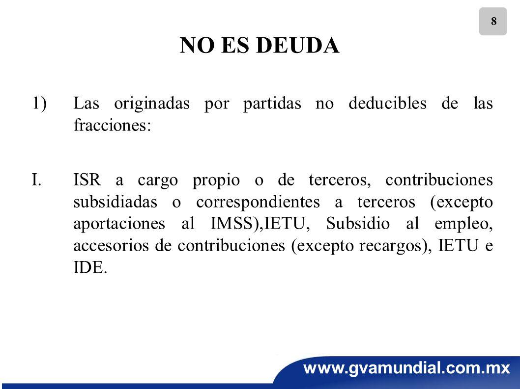 www.gvamundial.com.mx 8 NO ES DEUDA 1)Las originadas por partidas no deducibles de las fracciones: I.ISR a cargo propio o de terceros, contribuciones