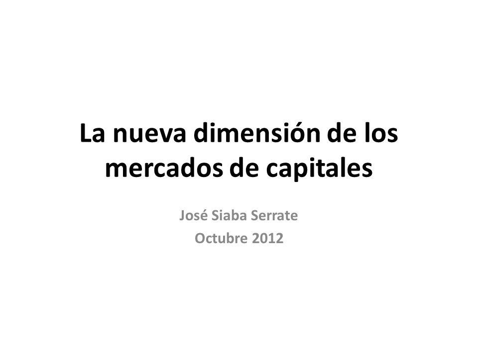 La nueva dimensión de los mercados de capitales José Siaba Serrate Octubre 2012
