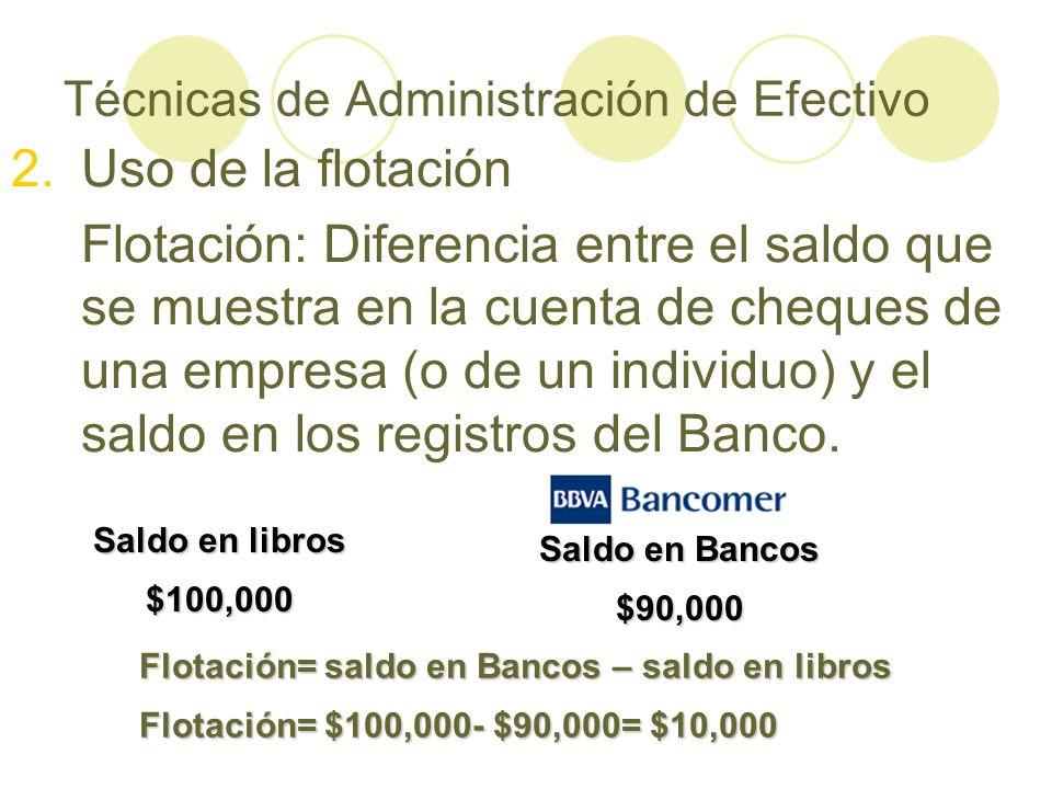 Saldo en libros $100,000 Saldo en Bancos $90,000 Flotación= saldo en Bancos – saldo en libros Flotación= $100,000- $90,000= $10,000 Técnicas de Admini