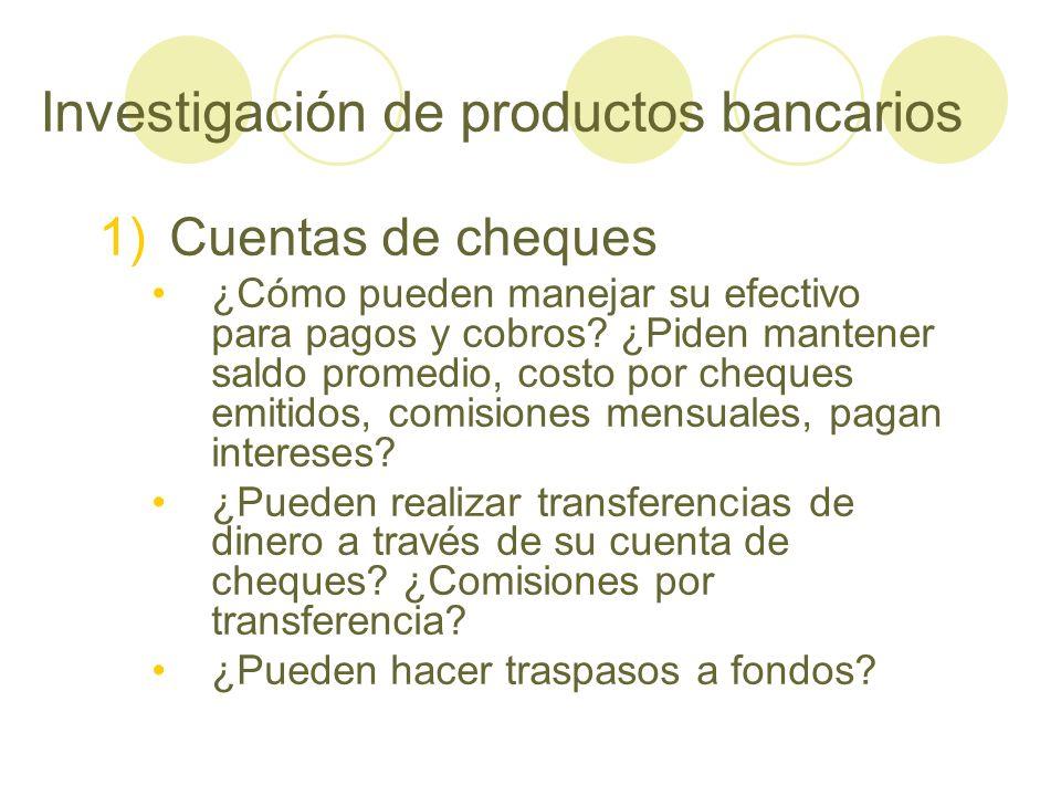 Investigación de productos bancarios 1)Cuentas de cheques ¿Cómo pueden manejar su efectivo para pagos y cobros? ¿Piden mantener saldo promedio, costo