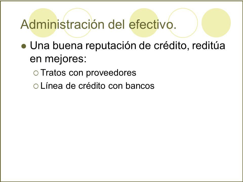 Administración del efectivo. Una buena reputación de crédito, reditúa en mejores: Tratos con proveedores Línea de crédito con bancos