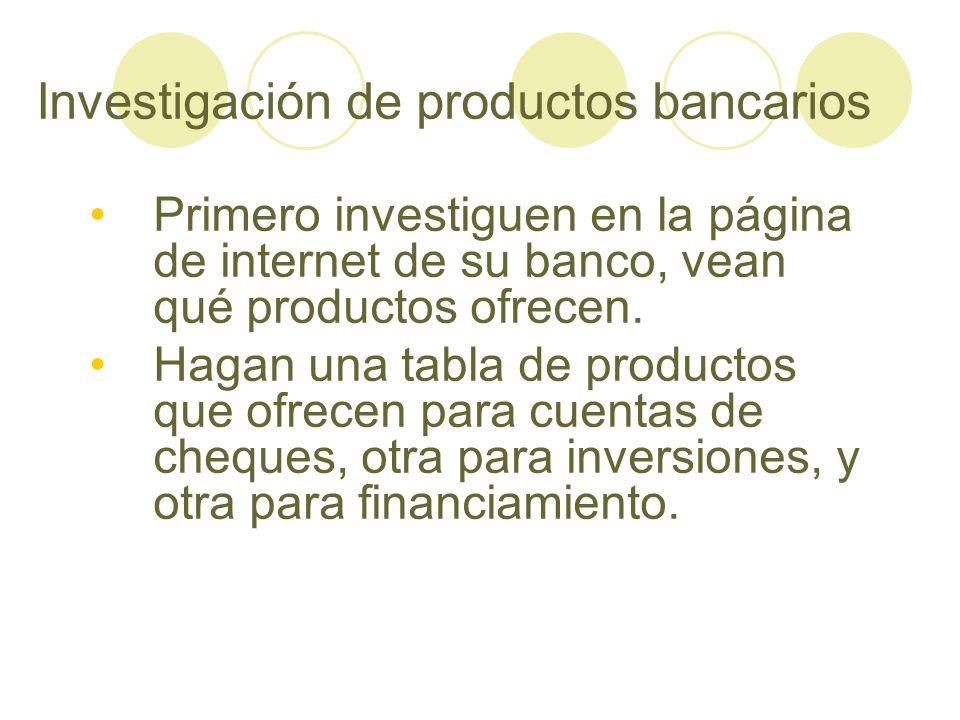 Investigación de productos bancarios Primero investiguen en la página de internet de su banco, vean qué productos ofrecen. Hagan una tabla de producto