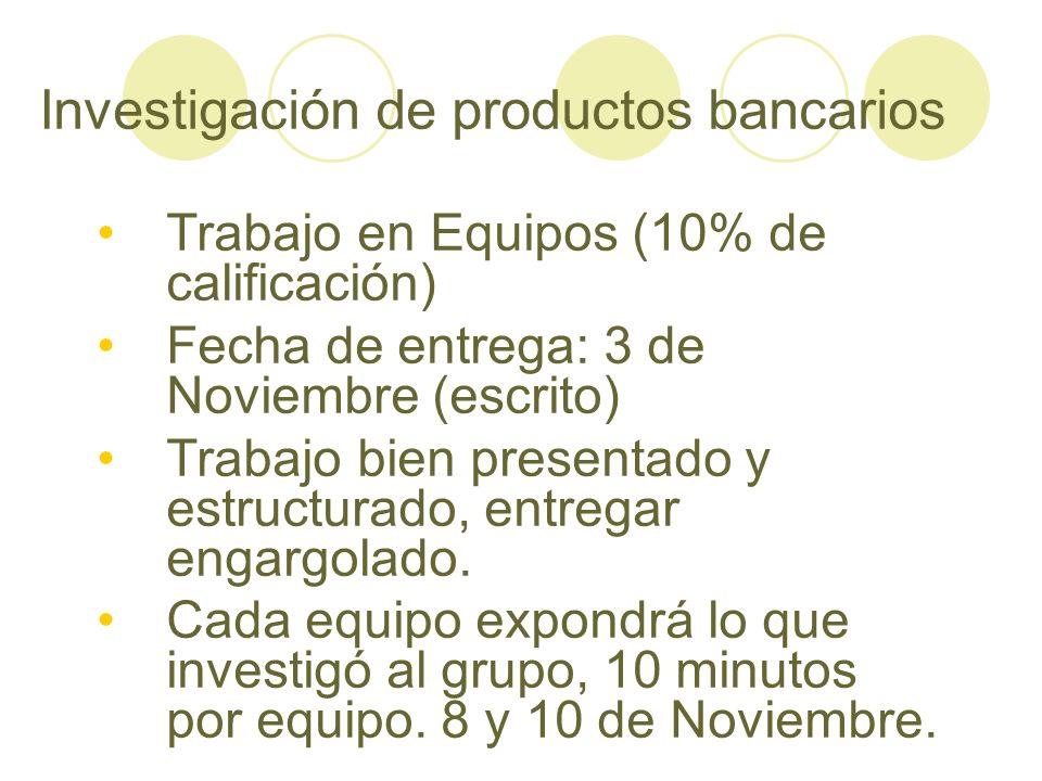 Investigación de productos bancarios Trabajo en Equipos (10% de calificación) Fecha de entrega: 3 de Noviembre (escrito) Trabajo bien presentado y est