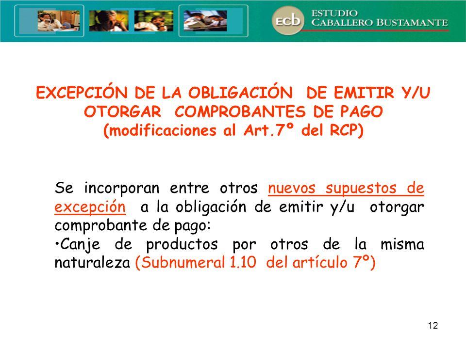 12 EXCEPCIÓN DE LA OBLIGACIÓN DE EMITIR Y/U OTORGAR COMPROBANTES DE PAGO (modificaciones al Art.7º del RCP) Se incorporan entre otros nuevos supuestos