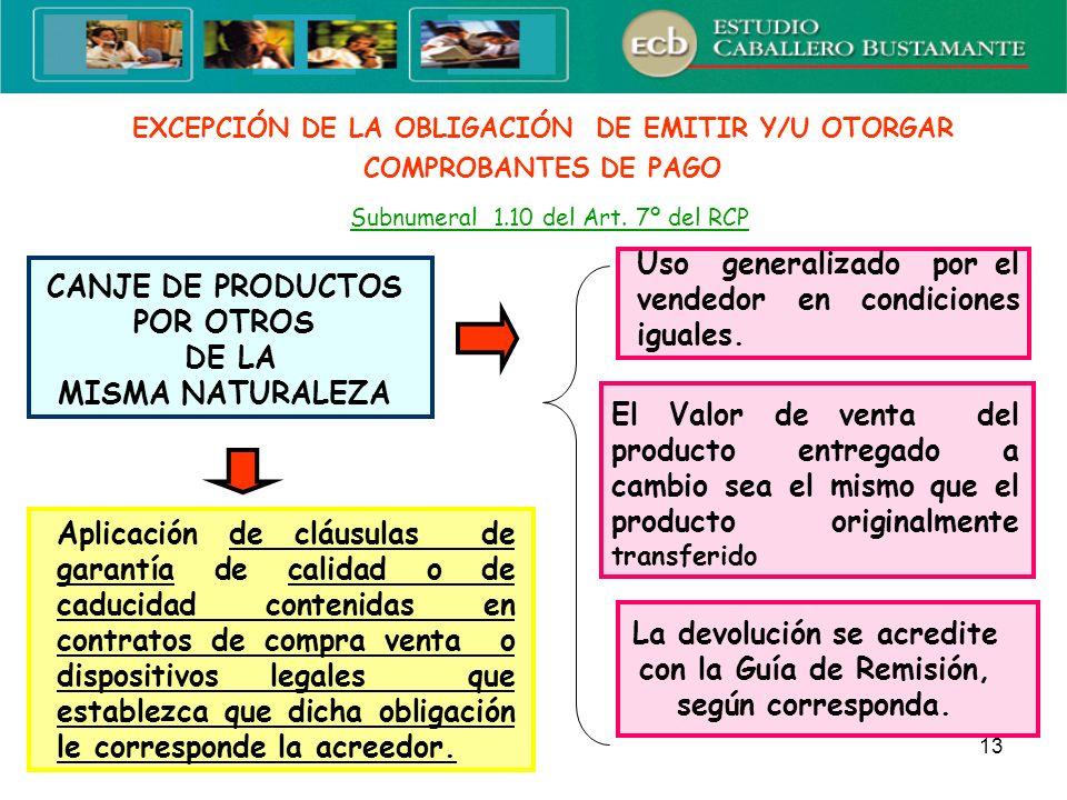 13 EXCEPCIÓN DE LA OBLIGACIÓN DE EMITIR Y/U OTORGAR COMPROBANTES DE PAGO Subnumeral 1.10 del Art. 7º del RCP CANJE DE PRODUCTOS POR OTROS DE LA MISMA