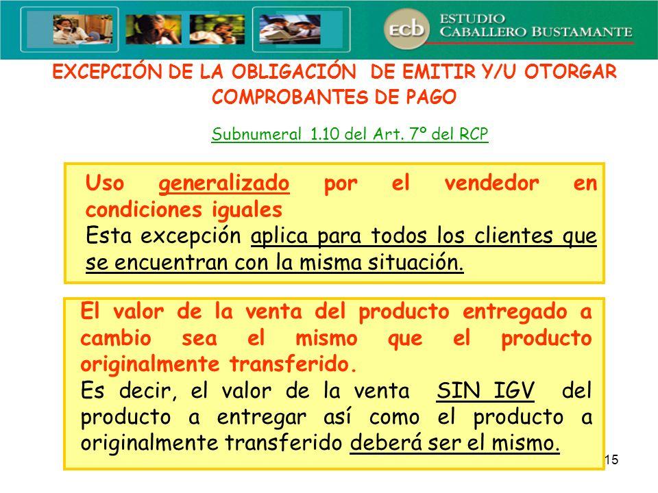 15 EXCEPCIÓN DE LA OBLIGACIÓN DE EMITIR Y/U OTORGAR COMPROBANTES DE PAGO Subnumeral 1.10 del Art. 7º del RCP Uso generalizado por el vendedor en condi