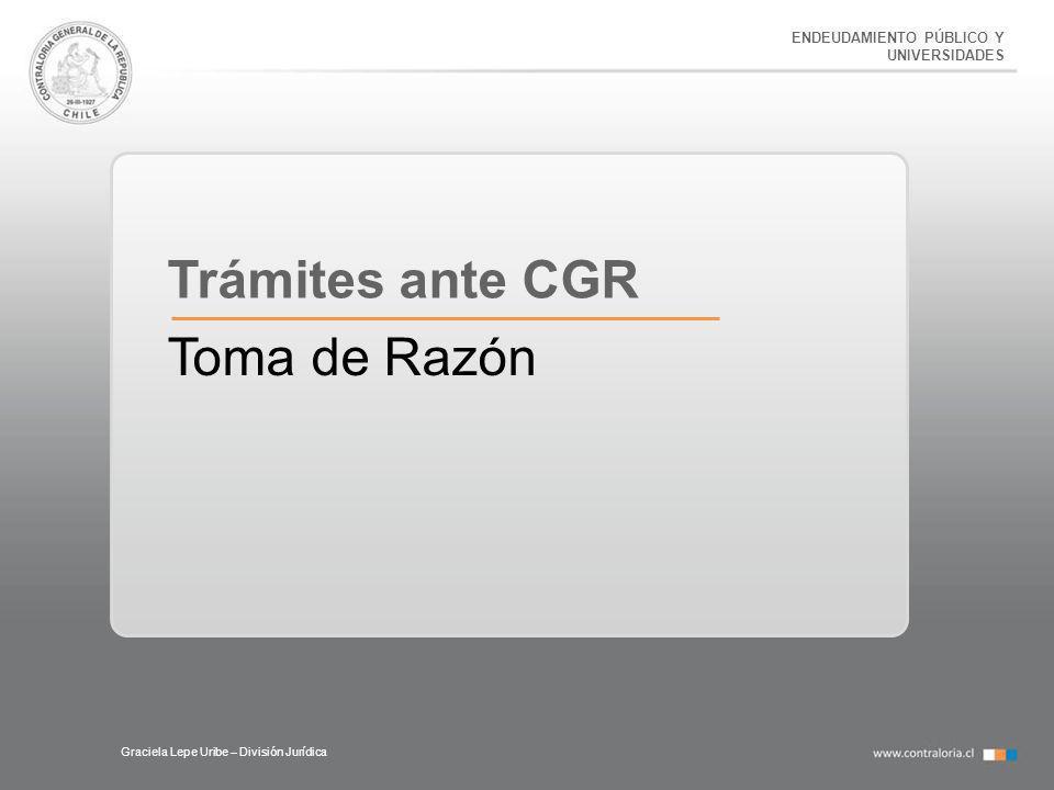 ENDEUDAMIENTO PÚBLICO Y UNIVERSIDADES Graciela Lepe Uribe – División Jurídica Trámites ante CGR Toma de Razón