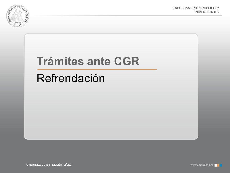 ENDEUDAMIENTO PÚBLICO Y UNIVERSIDADES Graciela Lepe Uribe – División Jurídica Trámites ante CGR Refrendación