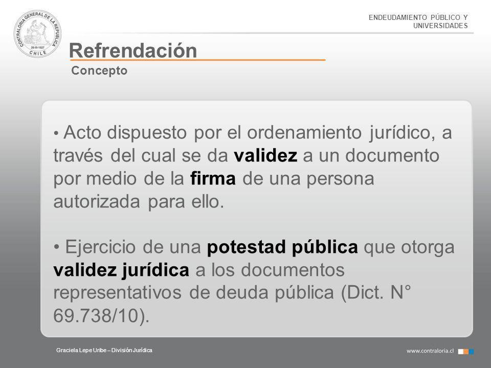 ENDEUDAMIENTO PÚBLICO Y UNIVERSIDADES Refrendación Graciela Lepe Uribe – División Jurídica Acto dispuesto por el ordenamiento jurídico, a través del c