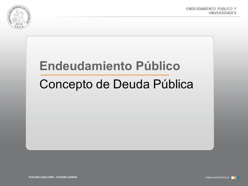 ENDEUDAMIENTO PÚBLICO Y UNIVERSIDADES Graciela Lepe Uribe – División Jurídica Endeudamiento Público Concepto de Deuda Pública