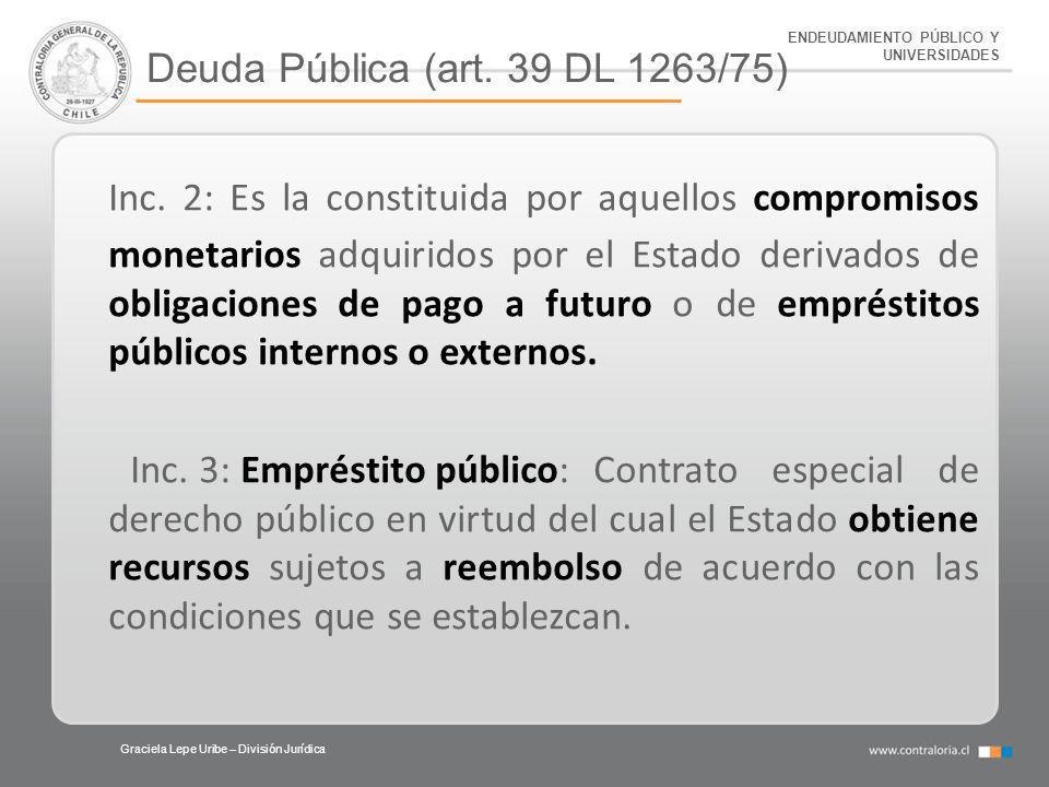 ENDEUDAMIENTO PÚBLICO Y UNIVERSIDADES Deuda Pública (art. 39 DL 1263/75) Graciela Lepe Uribe – División Jurídica Inc. 2: Es la constituida por aquello