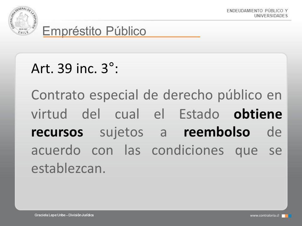ENDEUDAMIENTO PÚBLICO Y UNIVERSIDADES Empréstito Público Graciela Lepe Uribe – División Jurídica Art. 39 inc. 3°: Contrato especial de derecho público