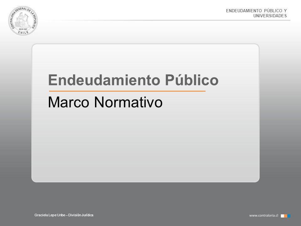 ENDEUDAMIENTO PÚBLICO Y UNIVERSIDADES Graciela Lepe Uribe – División Jurídica Endeudamiento Público Marco Normativo