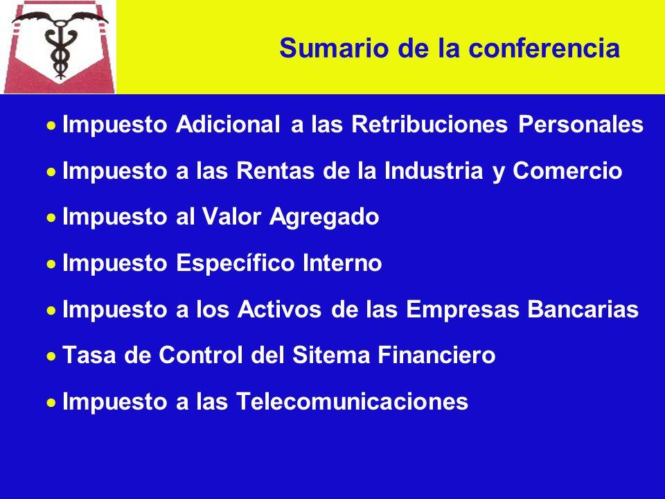 Impuesto Adicional a las Retribuciones Personales Impuesto a las Rentas de la Industria y Comercio Impuesto al Valor Agregado Impuesto Específico Interno Impuesto a los Activos de las Empresas Bancarias Tasa de Control del Sitema Financiero Impuesto a las Telecomunicaciones Sumario de la conferencia