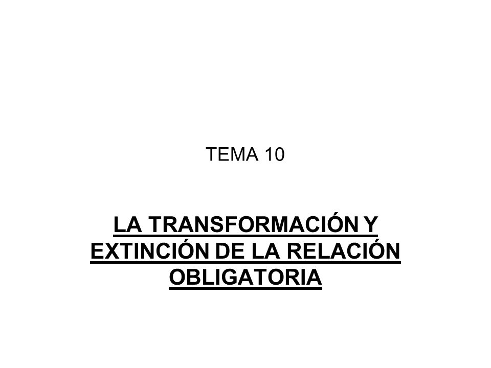 TEMA 10 LA TRANSFORMACIÓN Y EXTINCIÓN DE LA RELACIÓN OBLIGATORIA