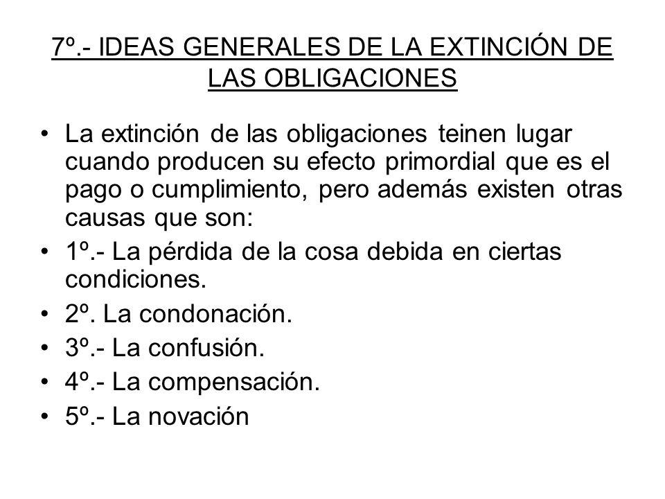 7º.- IDEAS GENERALES DE LA EXTINCIÓN DE LAS OBLIGACIONES La extinción de las obligaciones teinen lugar cuando producen su efecto primordial que es el