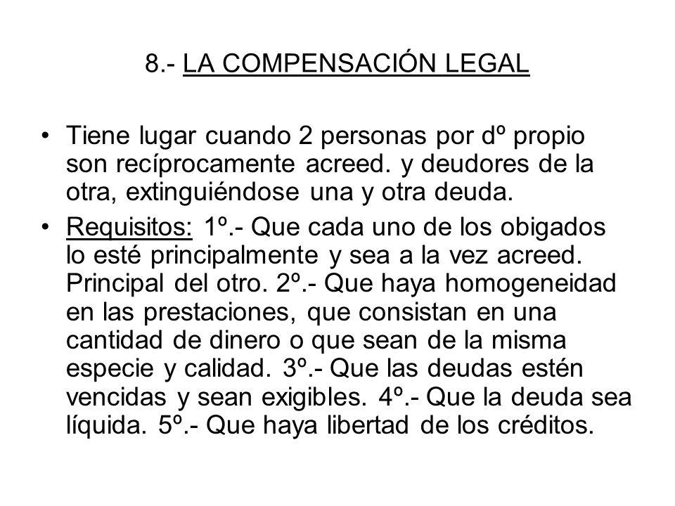 8.- LA COMPENSACIÓN LEGAL Tiene lugar cuando 2 personas por dº propio son recíprocamente acreed. y deudores de la otra, extinguiéndose una y otra deud