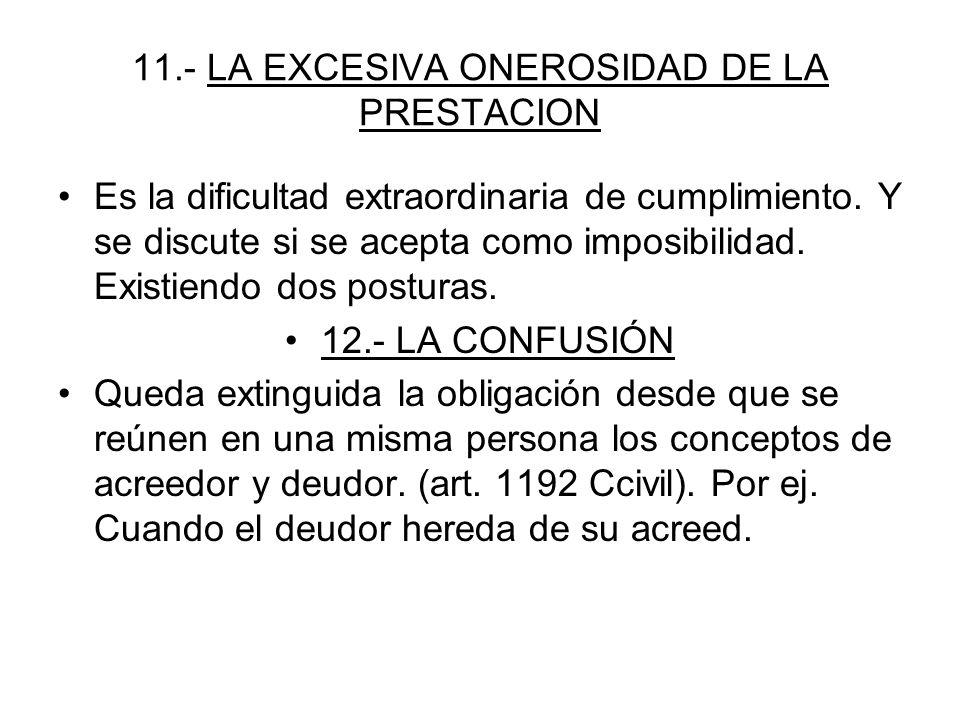 11.- LA EXCESIVA ONEROSIDAD DE LA PRESTACION Es la dificultad extraordinaria de cumplimiento. Y se discute si se acepta como imposibilidad. Existiendo