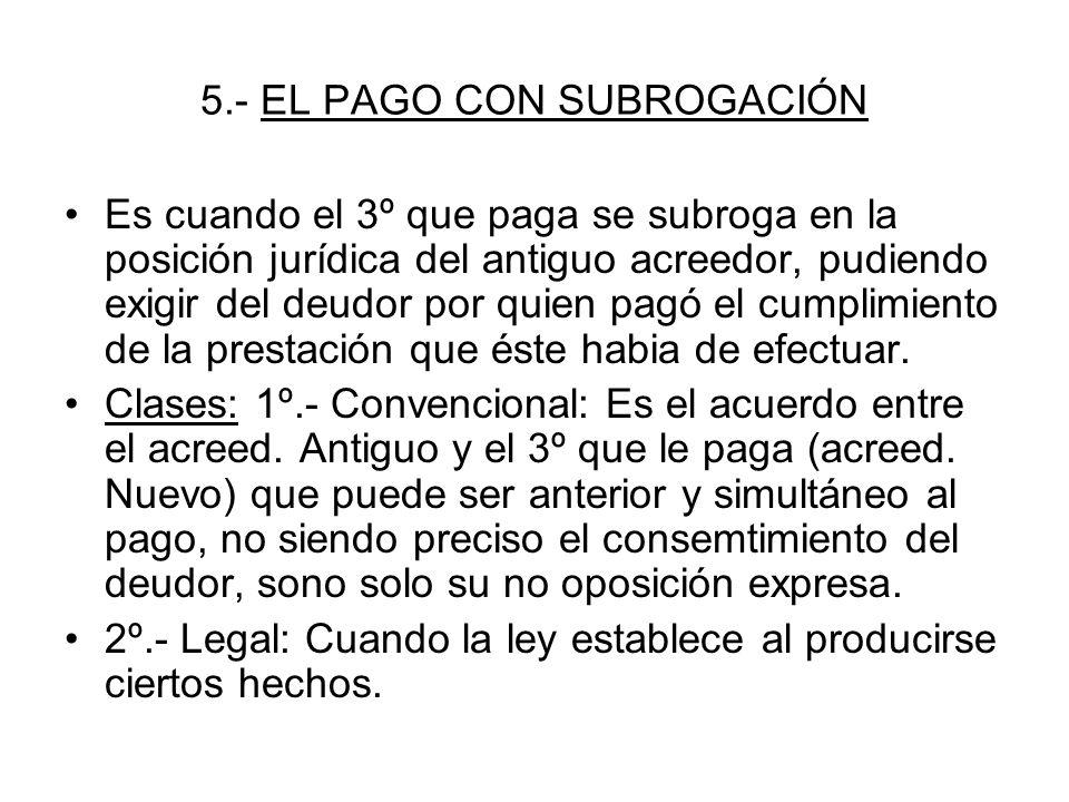 5.- EL PAGO CON SUBROGACIÓN Es cuando el 3º que paga se subroga en la posición jurídica del antiguo acreedor, pudiendo exigir del deudor por quien pag