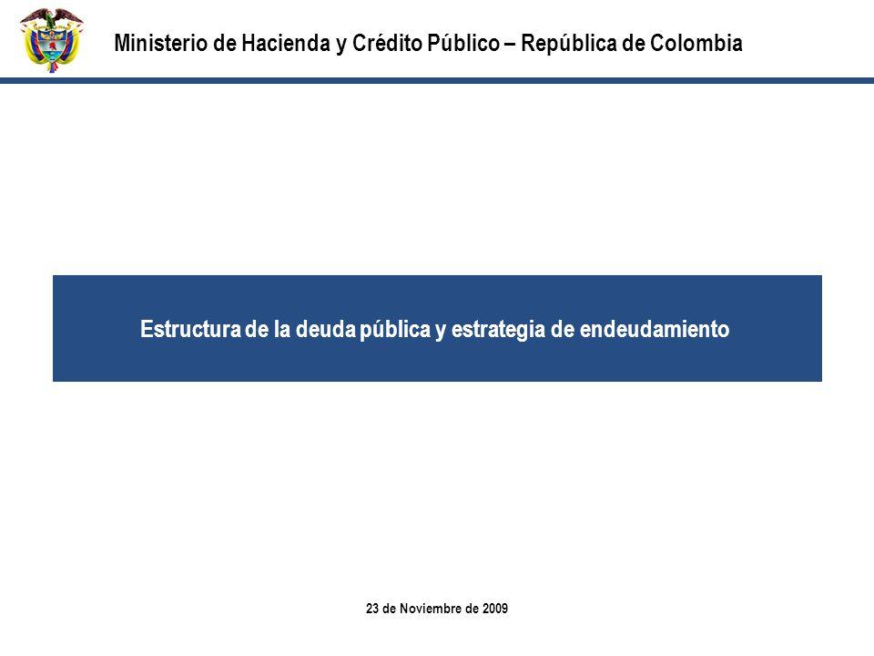 23 de Noviembre de 2009 Ministerio de Hacienda y Crédito Público – República de Colombia Estructura de la deuda pública y estrategia de endeudamiento