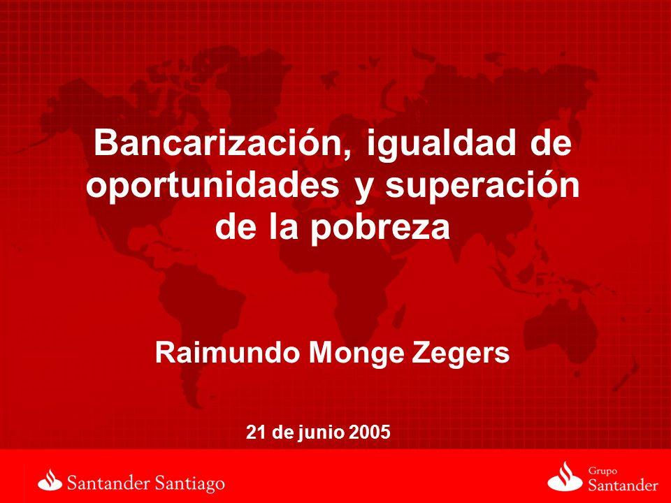 Bancarización, igualdad de oportunidades y superación de la pobreza Raimundo Monge Zegers 21 de junio 2005