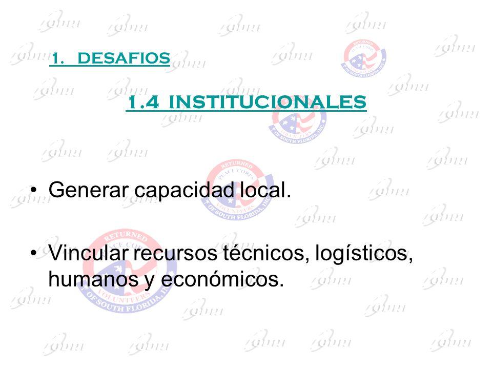 1.4 INSTITUCIONALES Generar capacidad local. Vincular recursos técnicos, logísticos, humanos y económicos. 1. DESAFIOS