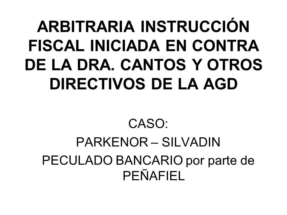 ARBITRARIA INSTRUCCIÓN FISCAL INICIADA EN CONTRA DE LA DRA. CANTOS Y OTROS DIRECTIVOS DE LA AGD CASO: PARKENOR – SILVADIN PECULADO BANCARIO por parte