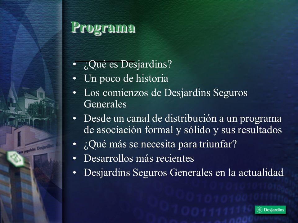 ProgramaPrograma ¿Qué es Desjardins? Un poco de historia Los comienzos de Desjardins Seguros Generales Desde un canal de distribución a un programa de