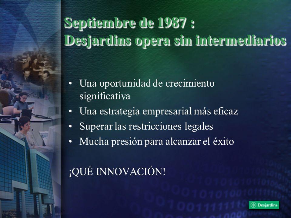 Septiembre de 1987 : Desjardins opera sin intermediarios Una oportunidad de crecimiento significativa Una estrategia empresarial más eficaz Superar la