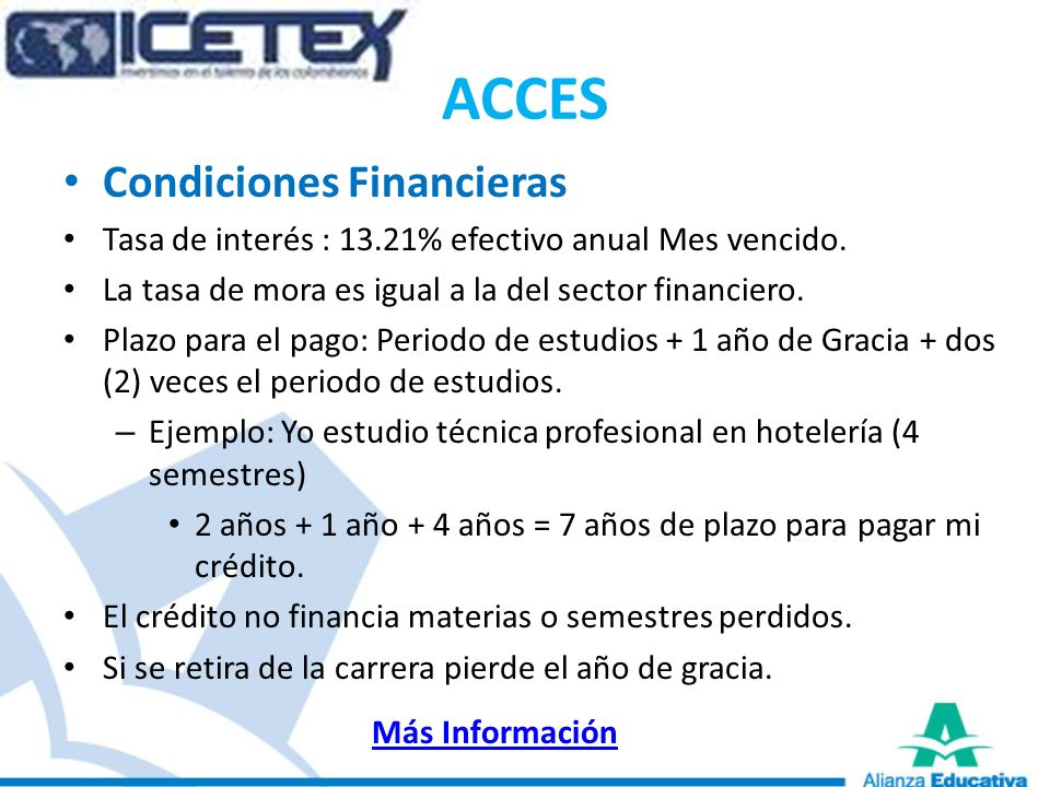 ACCES Condiciones Financieras Tasa de interés : 13.21% efectivo anual Mes vencido. La tasa de mora es igual a la del sector financiero. Plazo para el