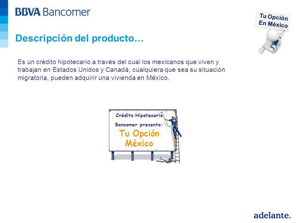 Descripción del producto… Es un crédito hipotecario a través del cual los mexicanos que viven y trabajan en Estados Unidos y Canadá, cualquiera que sea su situación migratoria, pueden adquirir una vivienda en México.