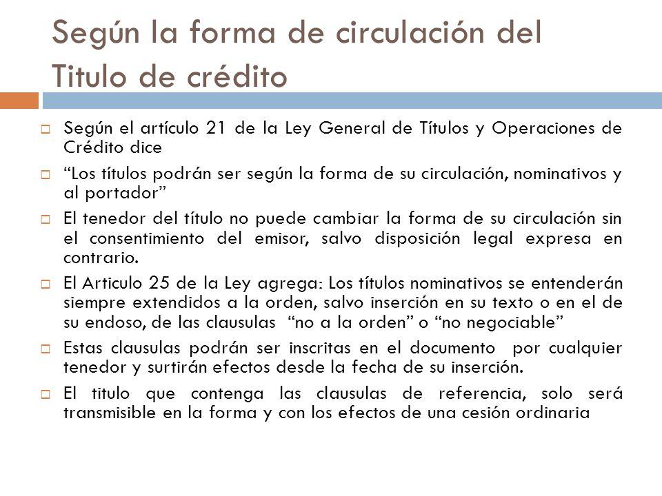 Según la forma de circulación del Titulo de crédito Según el artículo 21 de la Ley General de Títulos y Operaciones de Crédito dice Los títulos podrán