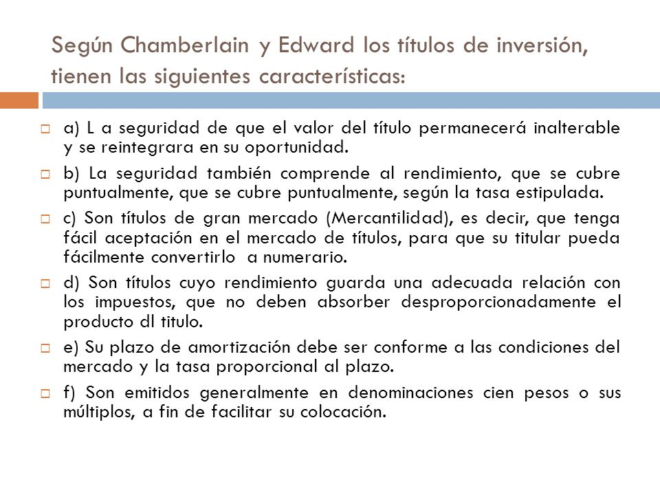 Según Chamberlain y Edward los títulos de inversión, tienen las siguientes características: a) L a seguridad de que el valor del título permanecerá inalterable y se reintegrara en su oportunidad.