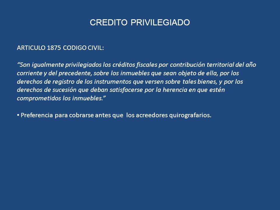 CREDITO PRIVILEGIADO ARTICULO 1875 CODIGO CIVIL: Son igualmente privilegiados los créditos fiscales por contribución territorial del año corriente y d