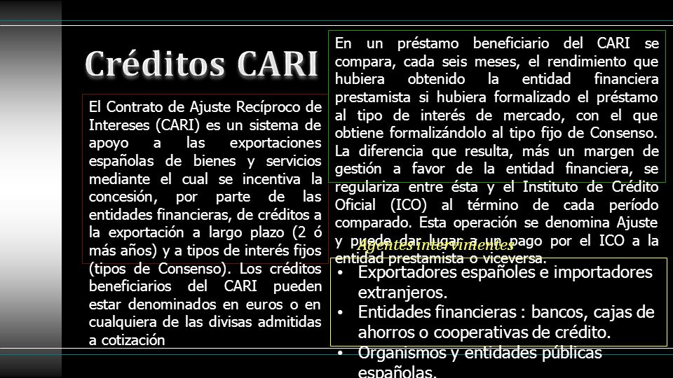 El Contrato de Ajuste Recíproco de Intereses (CARI) es un sistema de apoyo a las exportaciones españolas de bienes y servicios mediante el cual se inc
