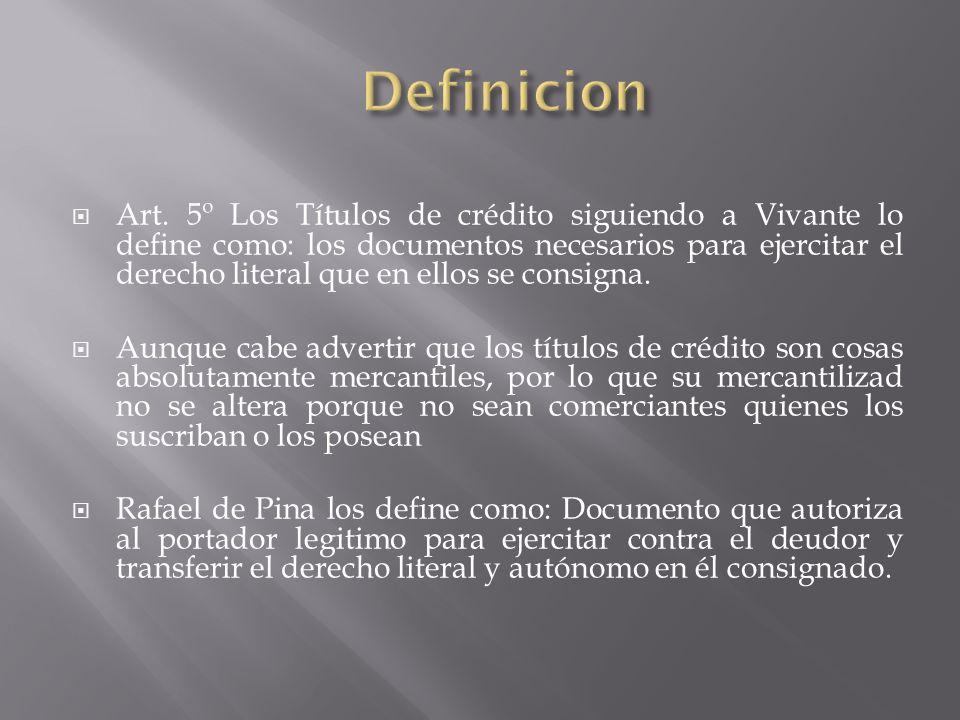 Art. 5º Los Títulos de crédito siguiendo a Vivante lo define como: los documentos necesarios para ejercitar el derecho literal que en ellos se consign