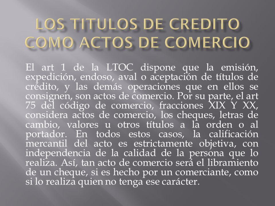 El art 1 de la LTOC dispone que la emisión, expedición, endoso, aval o aceptación de títulos de crédito, y las demás operaciones que en ellos se consignen, son actos de comercio.