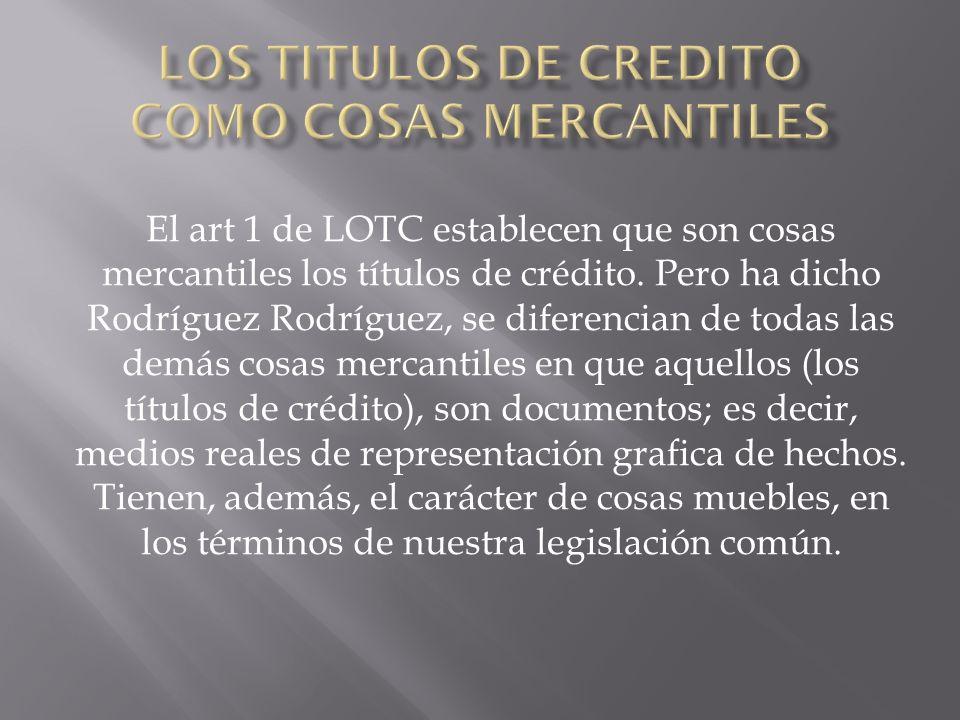 El art 1 de LOTC establecen que son cosas mercantiles los títulos de crédito.
