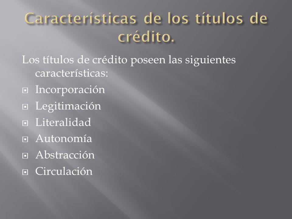 Los títulos de crédito poseen las siguientes características: Incorporación Legitimación Literalidad Autonomía Abstracción Circulación