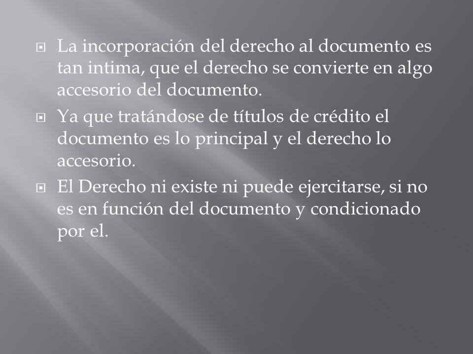 La incorporación del derecho al documento es tan intima, que el derecho se convierte en algo accesorio del documento.