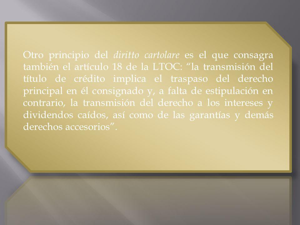 Otro principio del diritto cartolare es el que consagra también el artículo 18 de la LTOC: la transmisión del título de crédito implica el traspaso del derecho principal en él consignado y, a falta de estipulación en contrario, la transmisión del derecho a los intereses y dividendos caídos, así como de las garantías y demás derechos accesorios.