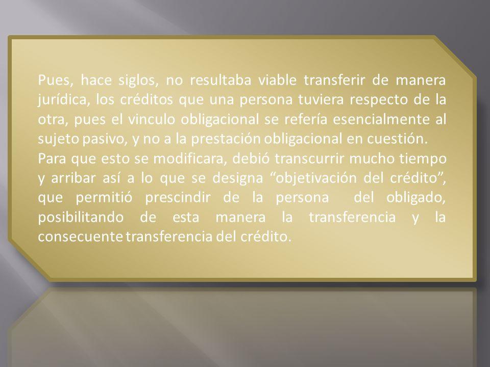 Pues, hace siglos, no resultaba viable transferir de manera jurídica, los créditos que una persona tuviera respecto de la otra, pues el vinculo obligacional se refería esencialmente al sujeto pasivo, y no a la prestación obligacional en cuestión.