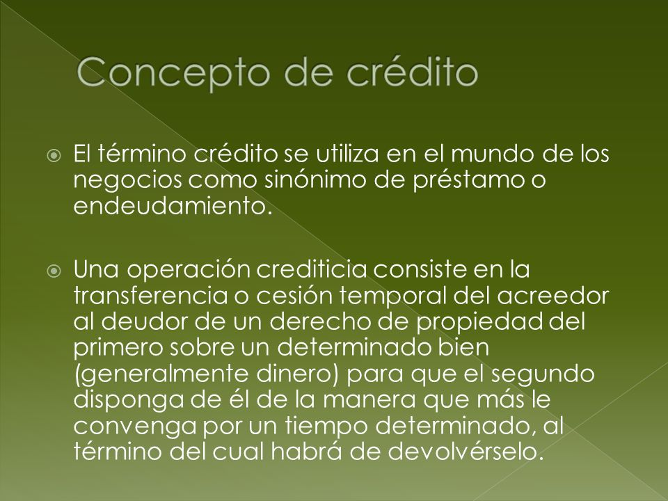 El término crédito se utiliza en el mundo de los negocios como sinónimo de préstamo o endeudamiento. Una operación crediticia consiste en la transfere