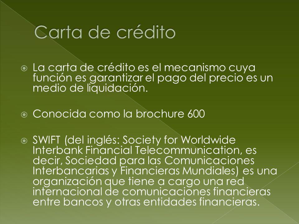 La carta de crédito es el mecanismo cuya función es garantizar el pago del precio es un medio de liquidación. Conocida como la brochure 600 SWIFT (del