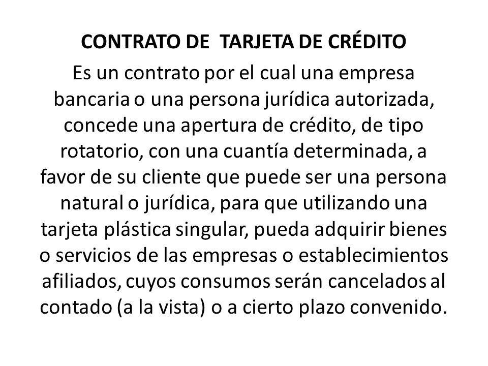 CONTRATO DE TARJETA DE CRÉDITO Es un contrato por el cual una empresa bancaria o una persona jurídica autorizada, concede una apertura de crédito, de