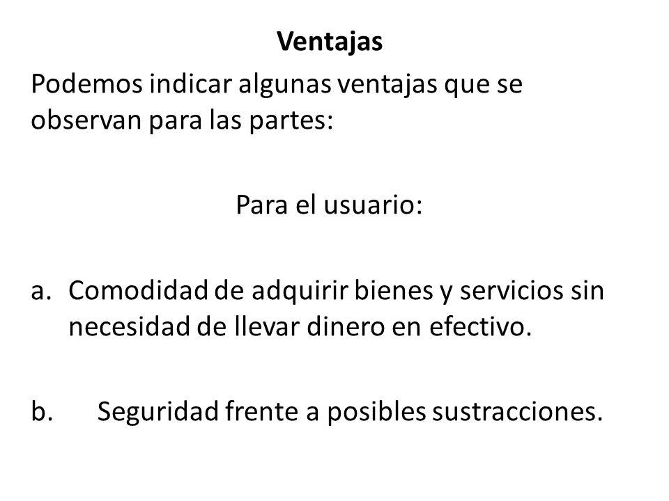 Ventajas Podemos indicar algunas ventajas que se observan para las partes: Para el usuario: a.Comodidad de adquirir bienes y servicios sin necesidad de llevar dinero en efectivo.