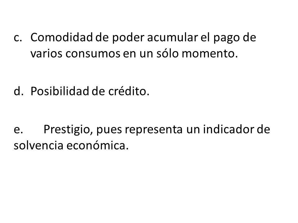 c.Comodidad de poder acumular el pago de varios consumos en un sólo momento. d.Posibilidad de crédito. e.Prestigio, pues representa un indicador de so