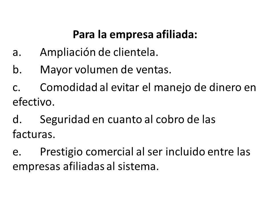 Para la empresa afiliada: a.Ampliación de clientela. b.Mayor volumen de ventas. c.Comodidad al evitar el manejo de dinero en efectivo. d.Seguridad en