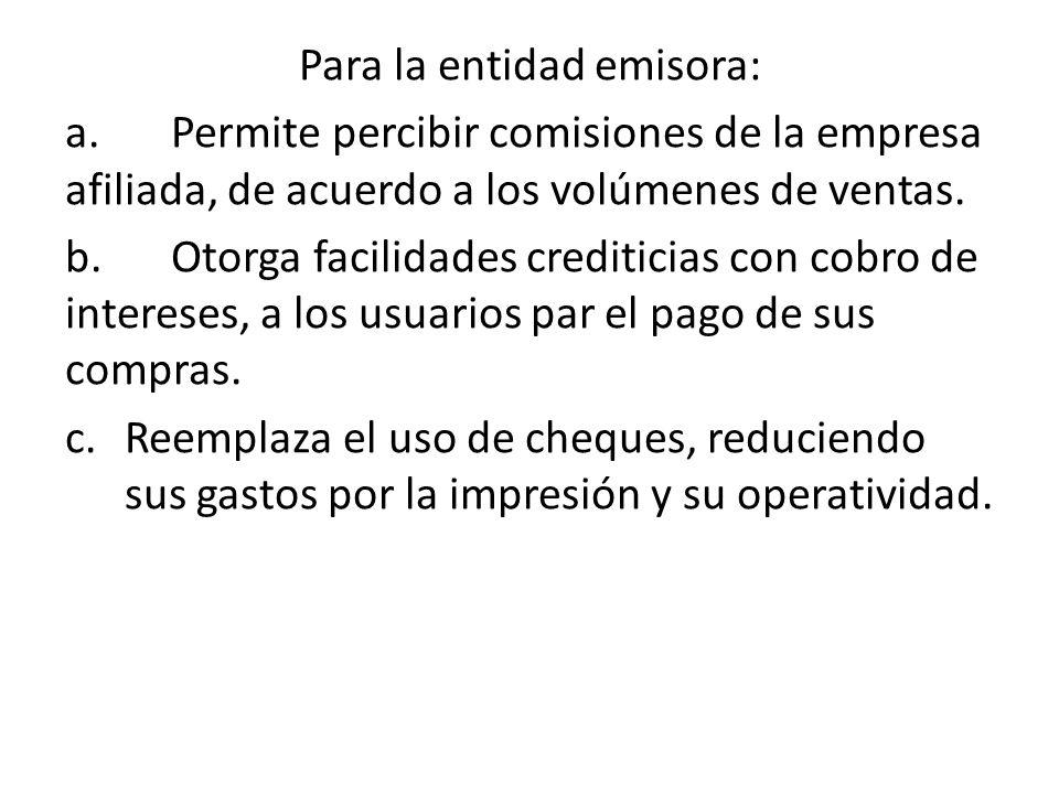 Para la entidad emisora: a.Permite percibir comisiones de la empresa afiliada, de acuerdo a los volúmenes de ventas. b.Otorga facilidades crediticias